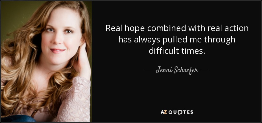 Real hope combined with real action has always pulled me through difficult times. - Jenni Schaefer