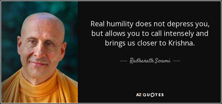 Real humility does not depress you, but allows you to call intensely and brings us closer to Krishna. - Radhanath Swami