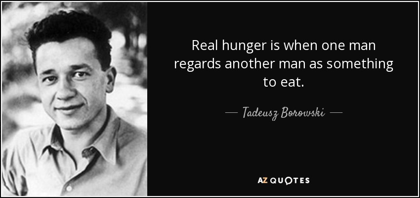 Real hunger is when one man regards another man as something to eat. - Tadeusz Borowski