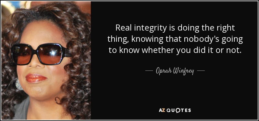 Real integrity is doing the right thing, knowing that nobody's going to know whether you did it or not. - Oprah Winfrey