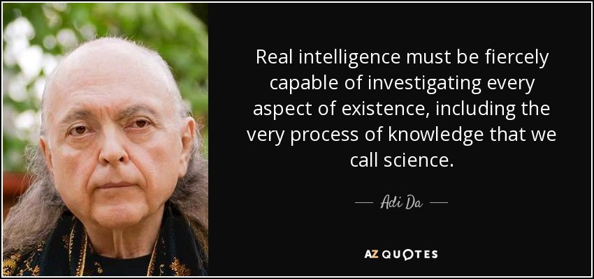 Real intelligence must be fiercely capable of investigating every aspect of existence, including the very process of knowledge that we call science . - Adi Da