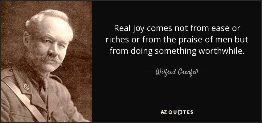 Real joy comes not from ease or riches or from the praise of men but from doing something worthwhile. - Wilfred Grenfell