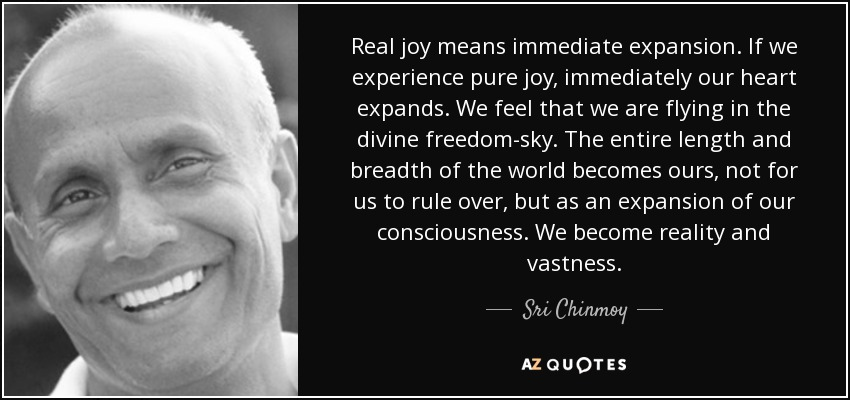 Real joy means immediate expansion. If we experience pure joy, immediately our heart expands. We feel that we are flying in the divine freedom-sky. The entire length and breadth of the world becomes ours, not for us to rule over, but as an expansion of our consciousness. We become reality and vastness. - Sri Chinmoy