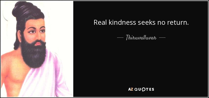 Real kindness seeks no return. - Thiruvalluvar