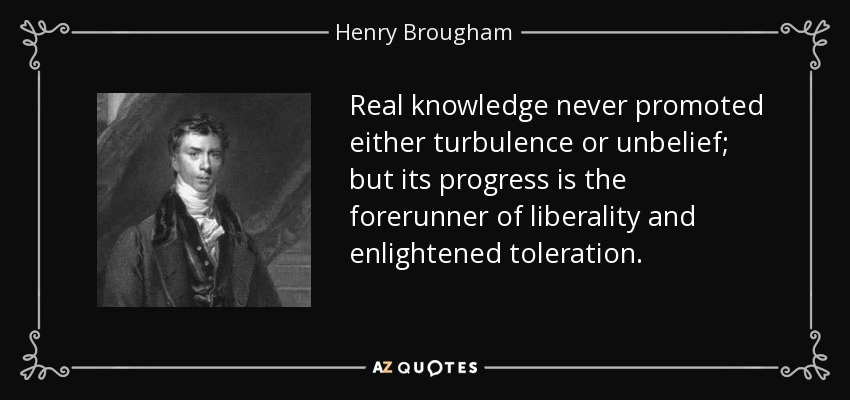 Real knowledge never promoted either turbulence or unbelief; but its progress is the forerunner of liberality and enlightened toleration. - Henry Brougham, 1st Baron Brougham and Vaux