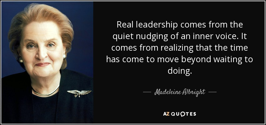 Real leadership comes from the quiet nudging of an inner voice. It comes from realizing that the time has come to move beyond waiting to doing. - Madeleine Albright