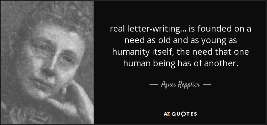real letter-writing ... is founded on a need as old and as young as humanity itself, the need that one human being has of another. - Agnes Repplier