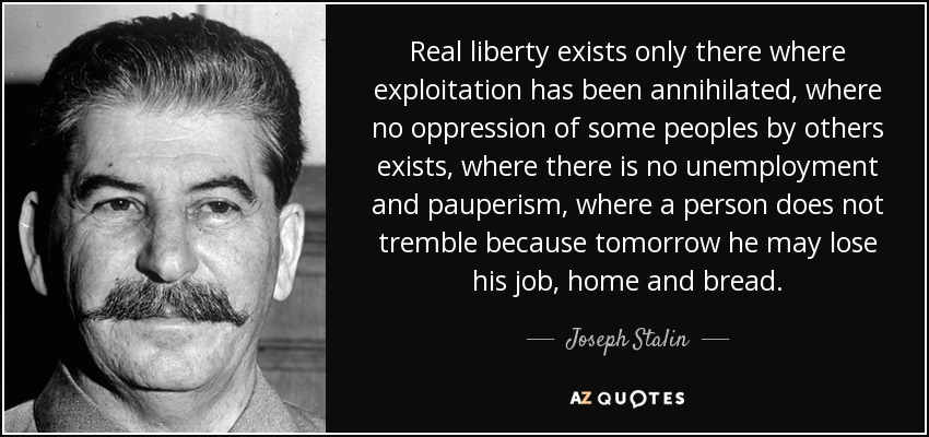 Real liberty exists only there where exploitation has been annihilated, where no oppression of some peoples by others exists, where there is no unemployment and pauperism, where a person does not tremble because tomorrow he may lose his job, home and bread. - Joseph Stalin