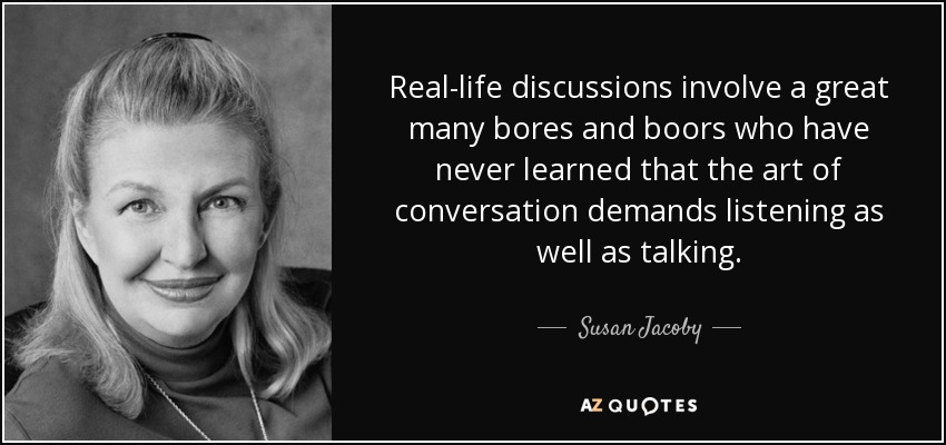 Real-life discussions involve a great many bores and boors who have never learned that the art of conversation demands listening as well as talking. - Susan Jacoby