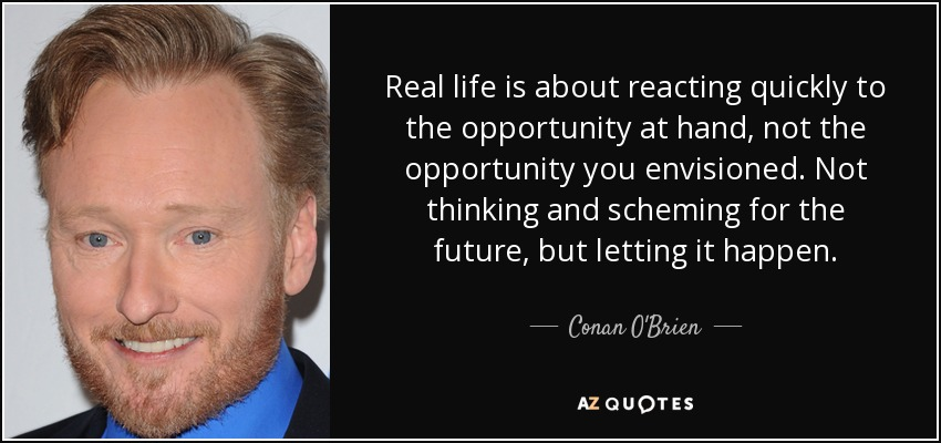 Real life is about reacting quickly to the opportunity at hand, not the opportunity you envisioned. Not thinking and scheming for the future, but letting it happen. - Conan O'Brien