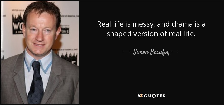 Real life is messy, and drama is a shaped version of real life. - Simon Beaufoy