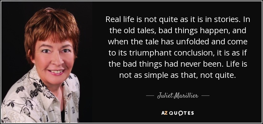 Real life is not quite as it is in stories. In the old tales, bad things happen, and when the tale has unfolded and come to its triumphant conclusion, it is as if the bad things had never been. Life is not as simple as that, not quite. - Juliet Marillier