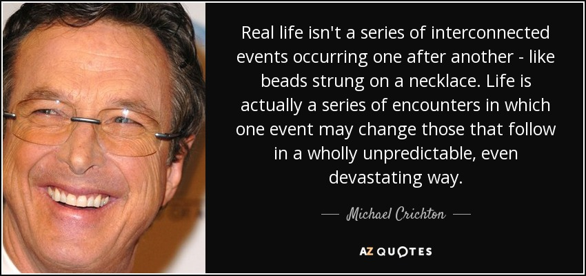 Real life isn't a series of interconnected events occurring one after another - like beads strung on a necklace. Life is actually a series of encounters in which one event may change those that follow in a wholly unpredictable, even devastating way. - Michael Crichton
