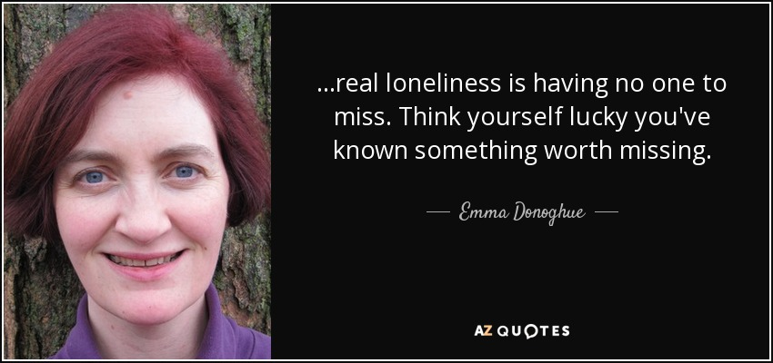 ...real loneliness is having no one to miss. Think yourself lucky you've known something worth missing. - Emma Donoghue