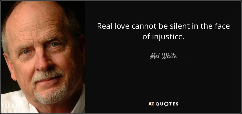Real love cannot be silent in the face of injustice. - Mel White