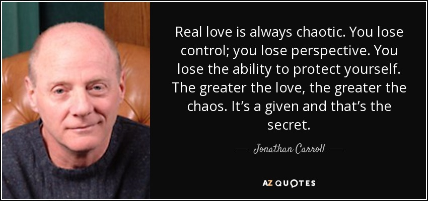 Real love is always chaotic. You lose control; you lose perspective. You lose the ability to protect yourself. The greater the love, the greater the chaos. It's a given and that's the secret. - Jonathan Carroll