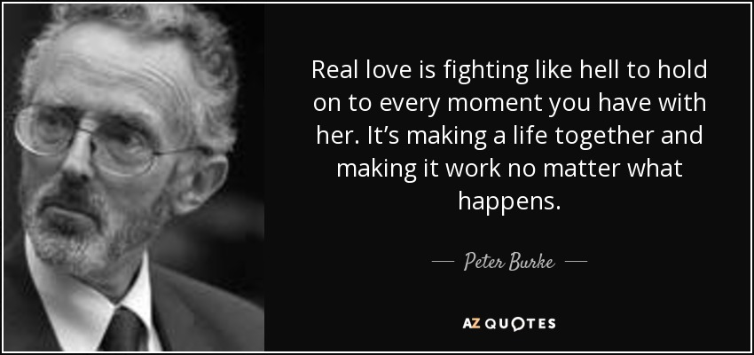 Real love is fighting like hell to hold on to every moment you have with her. It's making a life together and making it work no matter what happens. - Peter Burke
