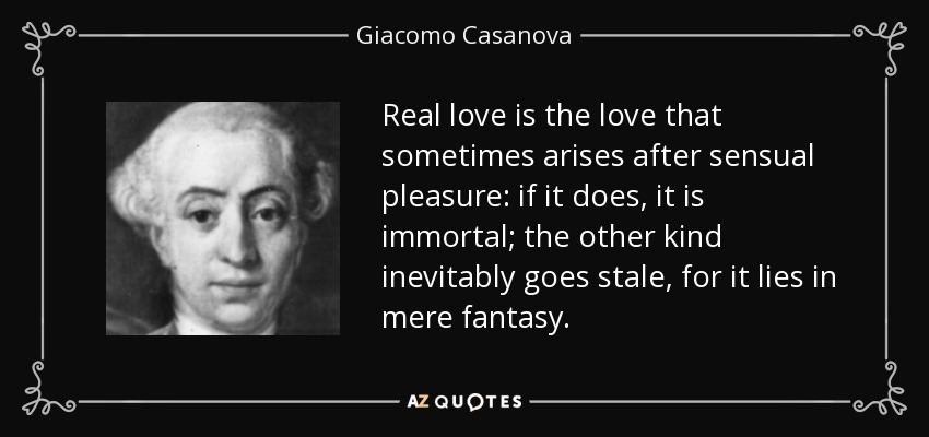 Real love is the love that sometimes arises after sensual pleasure: if it does, it is immortal; the other kind inevitably goes stale, for it lies in mere fantasy. - Giacomo Casanova