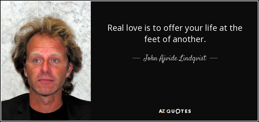 Real love is to offer your life at the feet of another. - John Ajvide Lindqvist