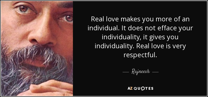 Real love makes you more of an individual. It does not efface your individuality, it gives you individuality. Real love is very respectful. - Rajneesh