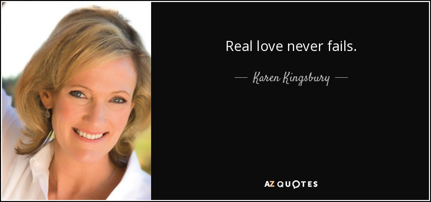Real love never fails. - Karen Kingsbury