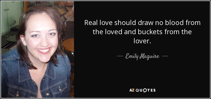 Real love should draw no blood from the loved and buckets from the lover. - Emily Maguire