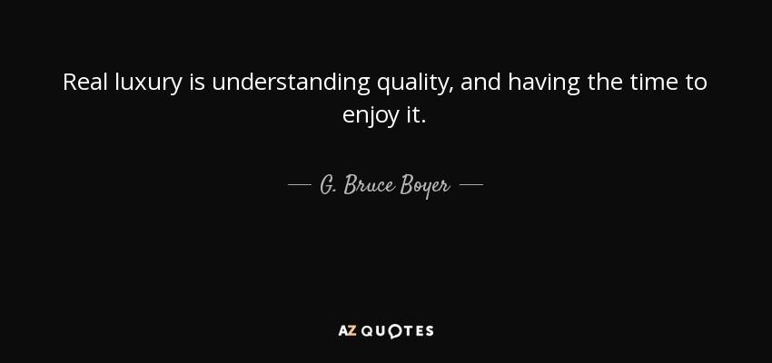 Beau Real Luxury Is Understanding Quality, And Having The Time To Enjoy It.   G