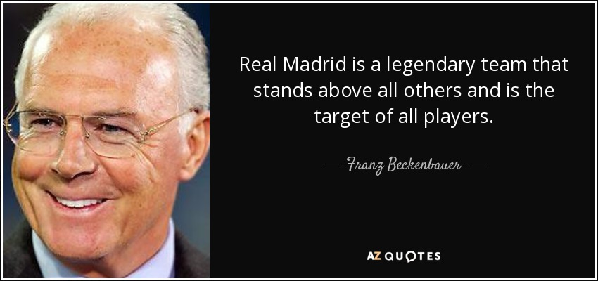 Real Madrid is a legendary team that stands above all others and is the target of all players. - Franz Beckenbauer