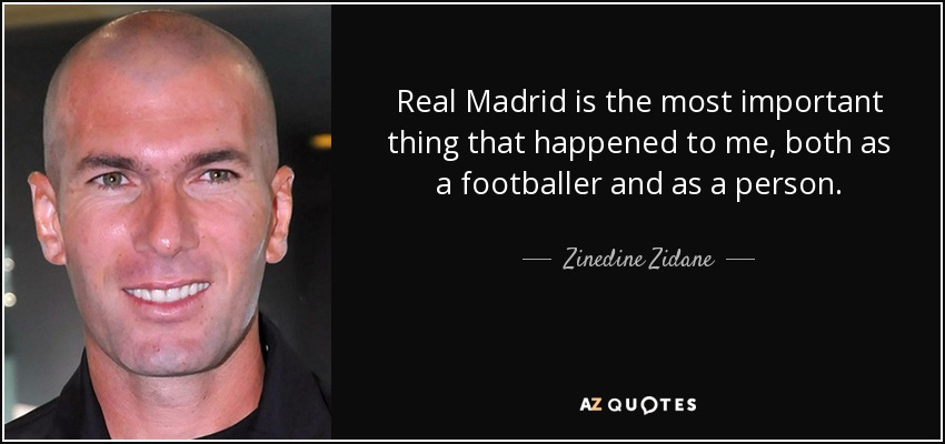 Real Madrid is the most important thing that happened to me, both as a footballer and as a person. - Zinedine Zidane
