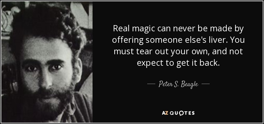 Real magic can never be made by offering someone else's liver. You must tear out your own, and not expect to get it back. - Peter S. Beagle