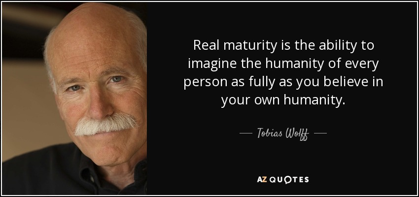 Real maturity is the ability to imagine the humanity of every person as fully as you believe in your own humanity. - Tobias Wolff