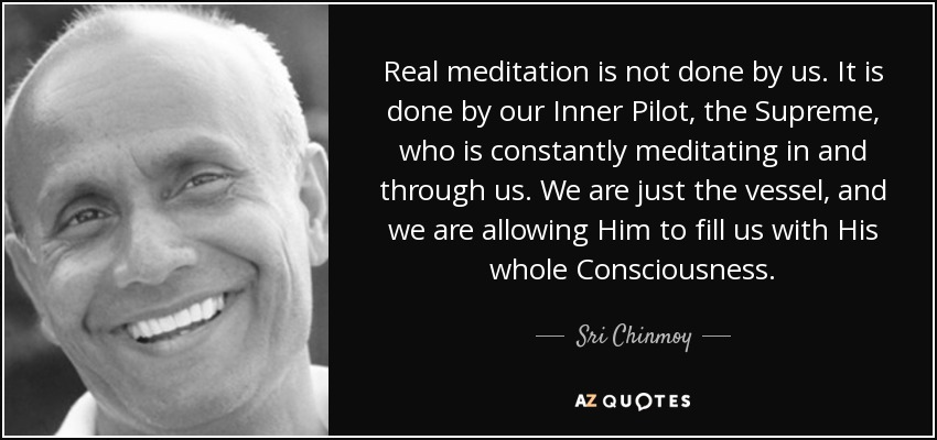 Real meditation is not done by us. It is done by our Inner Pilot, the Supreme, who is constantly meditating in and through us. We are just the vessel, and we are allowing Him to fill us with His whole Consciousness. - Sri Chinmoy