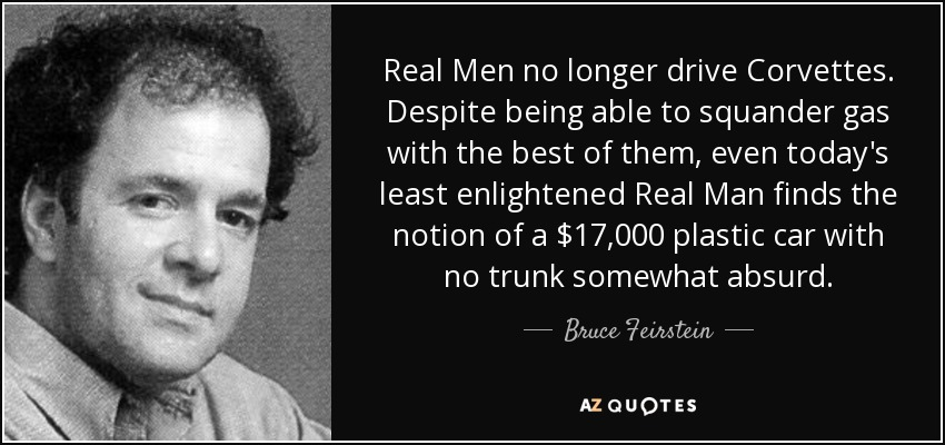 Real Men no longer drive Corvettes. Despite being able to squander gas with the best of them, even today's least enlightened Real Man finds the notion of a $17,000 plastic car with no trunk somewhat absurd. - Bruce Feirstein