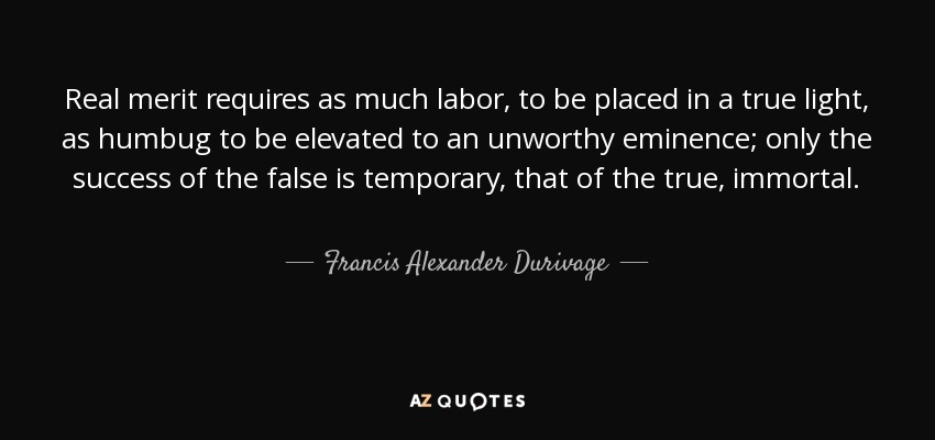 Real merit requires as much labor, to be placed in a true light, as humbug to be elevated to an unworthy eminence; only the success of the false is temporary, that of the true, immortal. - Francis Alexander Durivage