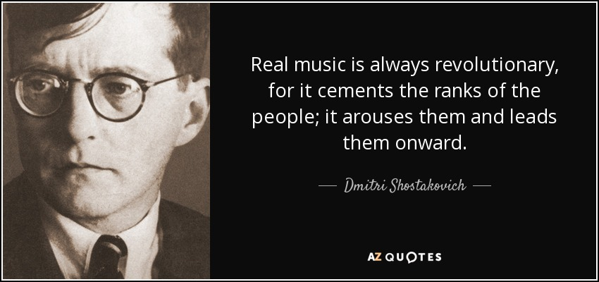 Real music is always revolutionary, for it cements the ranks of the people; it arouses them and leads them onward. - Dmitri Shostakovich