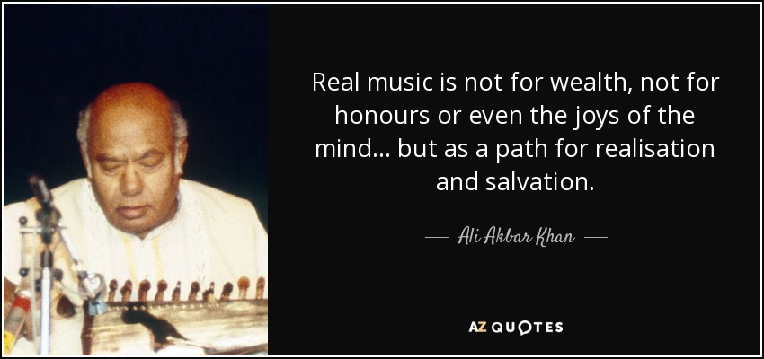 Real music is not for wealth, not for honours or even the joys of the mind... but as a path for realisation and salvation. - Ali Akbar Khan