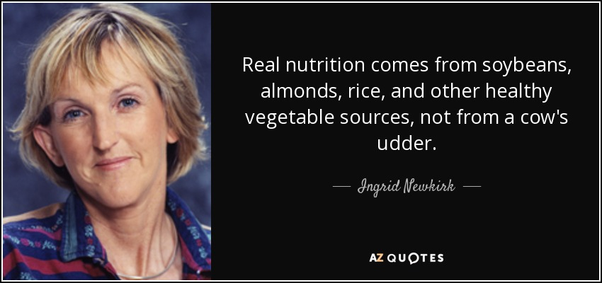 Real nutrition comes from soybeans, almonds, rice, and other healthy vegetable sources, not from a cow's udder. - Ingrid Newkirk