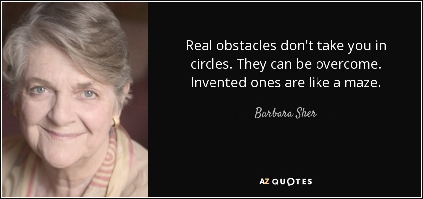 Real obstacles don't take you in circles. They can be overcome. Invented ones are like a maze. - Barbara Sher