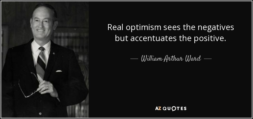 Real optimism sees the negatives but accentuates the positive. - William Arthur Ward