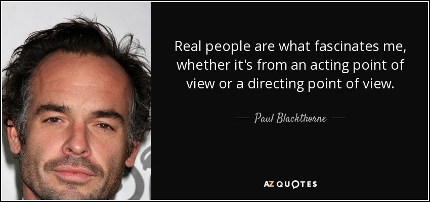 Real people are what fascinates me, whether it's from an acting point of view or a directing point of view. - Paul Blackthorne