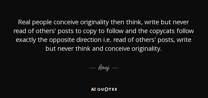 Real people conceive originality then think, write but never read of others' posts to copy to follow and the copycats follow exactly the opposite direction i.e. read of others' posts, write but never think and conceive originality. - Anuj