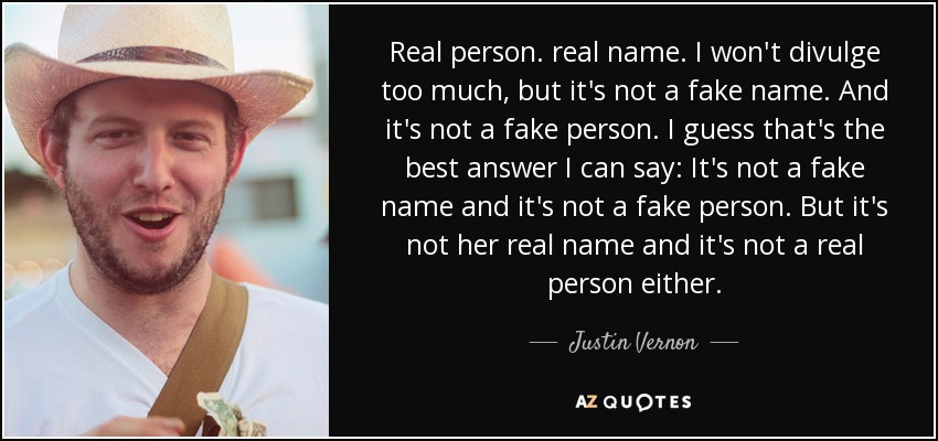 Real person. real name. I won't divulge too much, but it's not a fake name. And it's not a fake person. I guess that's the best answer I can say: It's not a fake name and it's not a fake person. But it's not her real name and it's not a real person either. - Justin Vernon