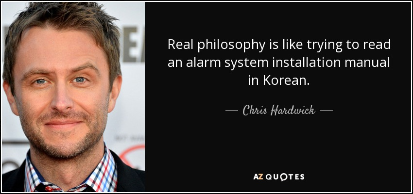 Real philosophy is like trying to read an alarm system installation manual in Korean. - Chris Hardwick