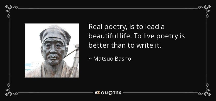 Real poetry, is to lead a beautiful life. To live poetry is better than to write it. - Matsuo Basho