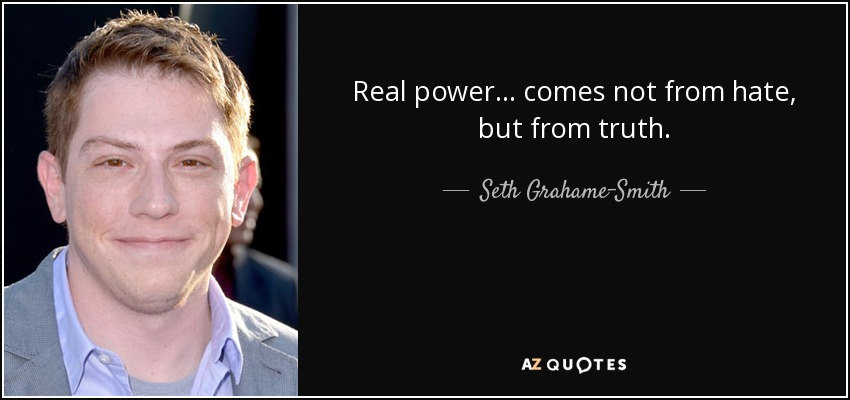 Real power... comes not from hate, but from truth. - Seth Grahame-Smith