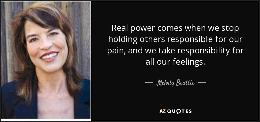 Real power comes when we stop holding others responsible for our pain, and we take responsibility for all our feelings. - Melody Beattie