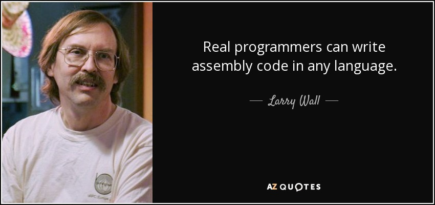 Real programmers can write assembly code in any language. - Larry Wall