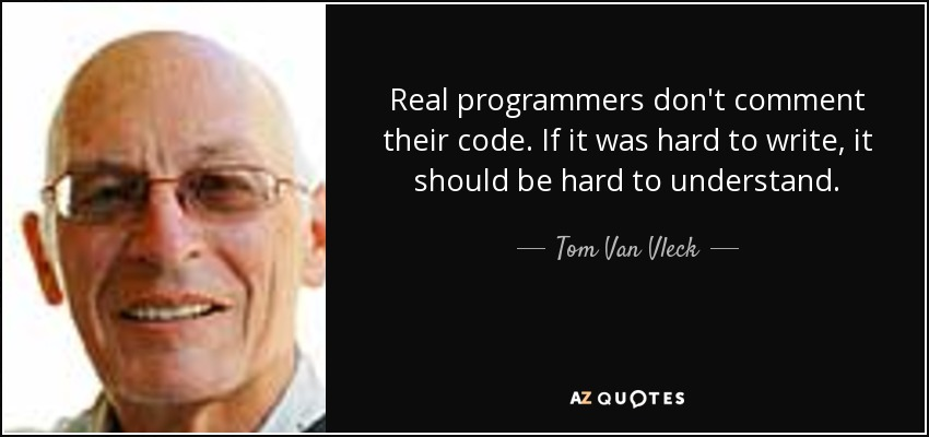 Real programmers don't comment their code. If it was hard to write, it should be hard to understand. - Tom Van Vleck