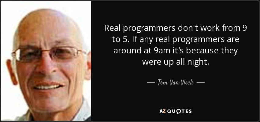 Real programmers don't work from 9 to 5. If any real programmers are around at 9am it's because they were up all night. - Tom Van Vleck