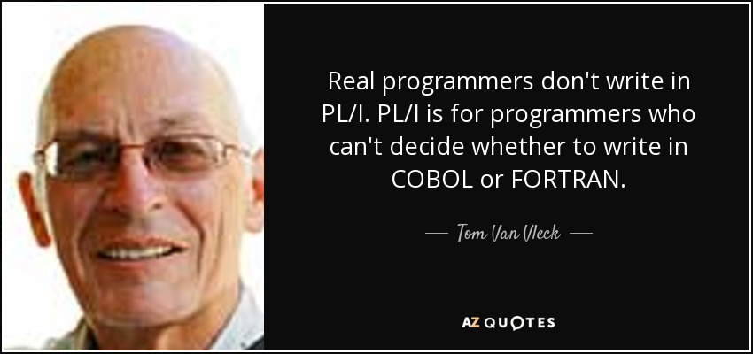 Real programmers don't write in PL/I. PL/I is for programmers who can't decide whether to write in COBOL or FORTRAN. - Tom Van Vleck